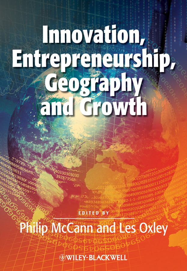 Philip McCann Innovation, Entrepreneurship, Geography and Growth george lucas education nation six leading edges of innovation in our schools isbn 9780470875438