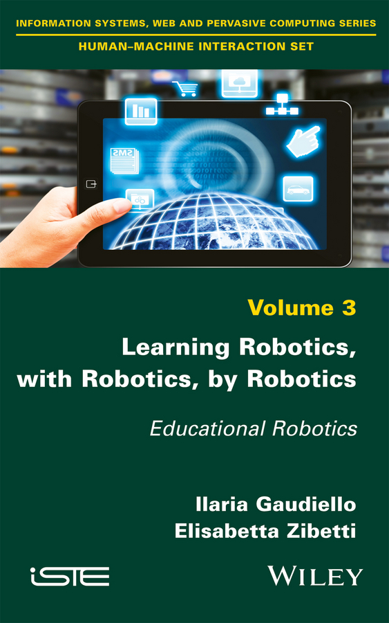Ilaria Gaudiello Learning Robotics, with Robotics, by Robotics. Educational Robotics
