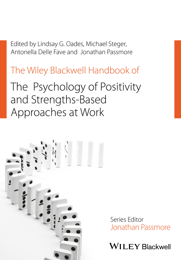 Jonathan Passmore The Wiley Blackwell Handbook of the Psychology of Positivity and Strengths-Based Approaches at Work pursuing human strengths