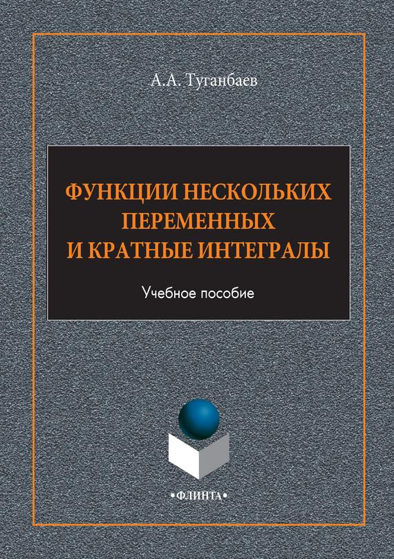 А. А. Туганбаев Функции нескольких переменных и кратные интегралы. Учебное пособие цена 2017