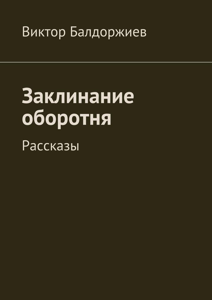 Виктор Балдоржиев Заклинание оборотня. Рассказы виктор балдоржиев земля взаймы