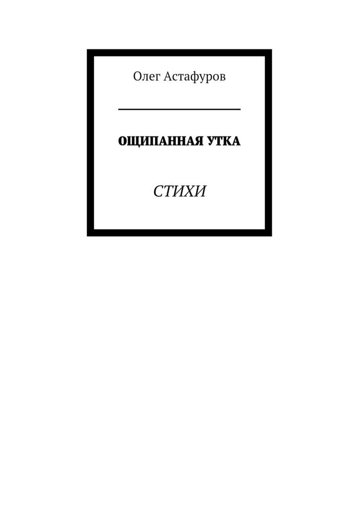 Олег Астафуров Ощипанная утка. Стихи