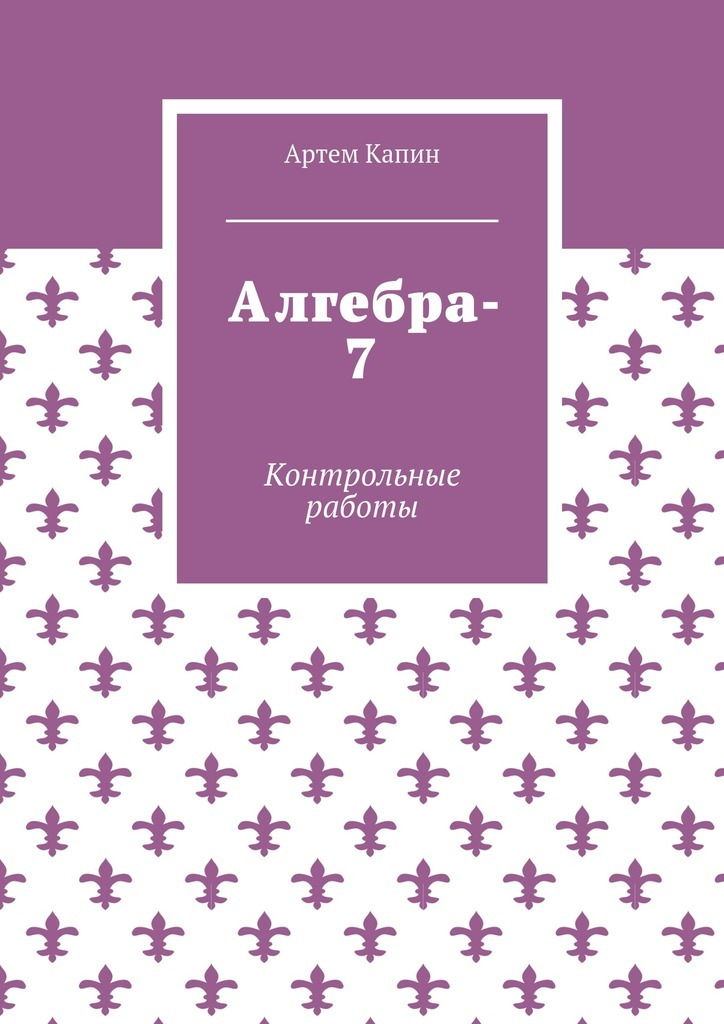 Артем Витальевич Капин Алгебра-7. Контрольные работы цена