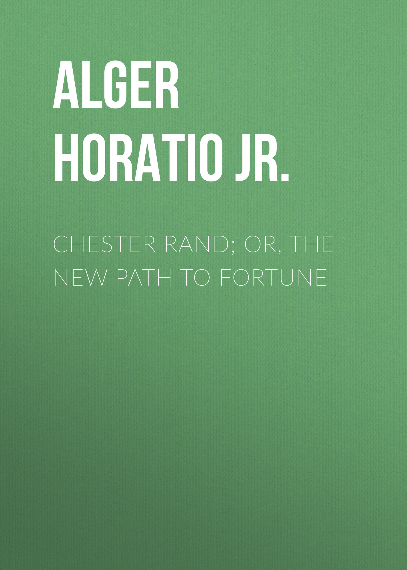 Alger Horatio Jr. Chester Rand; or, The New Path to Fortune alger horatio jr ragged dick or street life in new york with the boot blacks