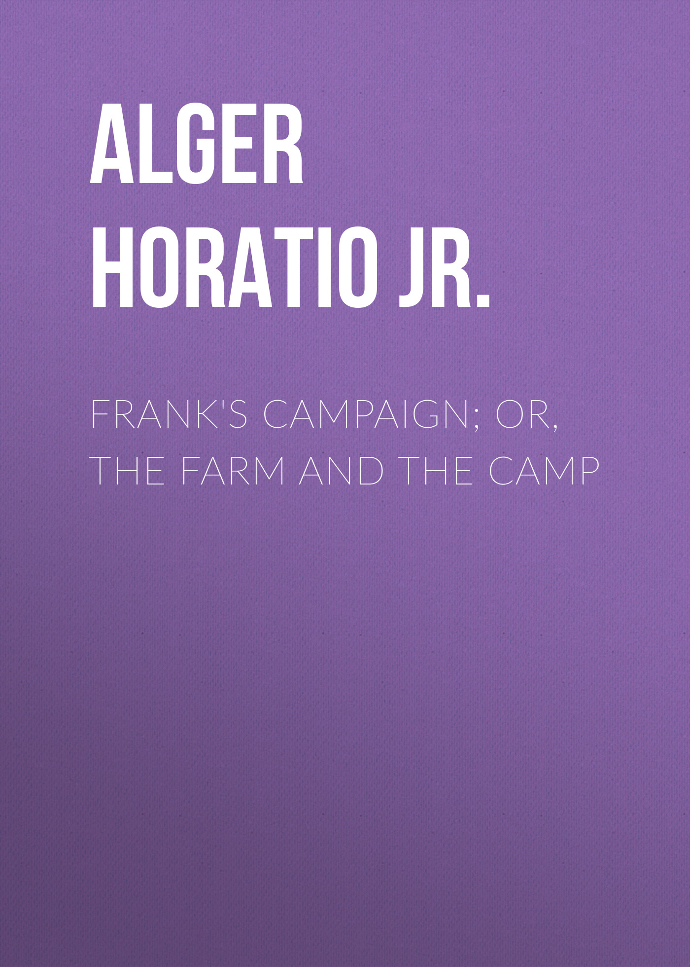 Alger Horatio Jr. Frank's Campaign; Or, The Farm and the Camp alger horatio jr rough and ready