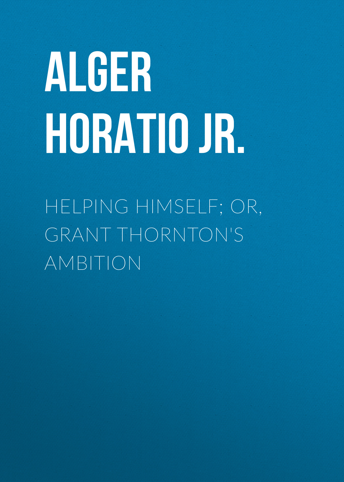 лучшая цена Alger Horatio Jr. Helping Himself; Or, Grant Thornton's Ambition