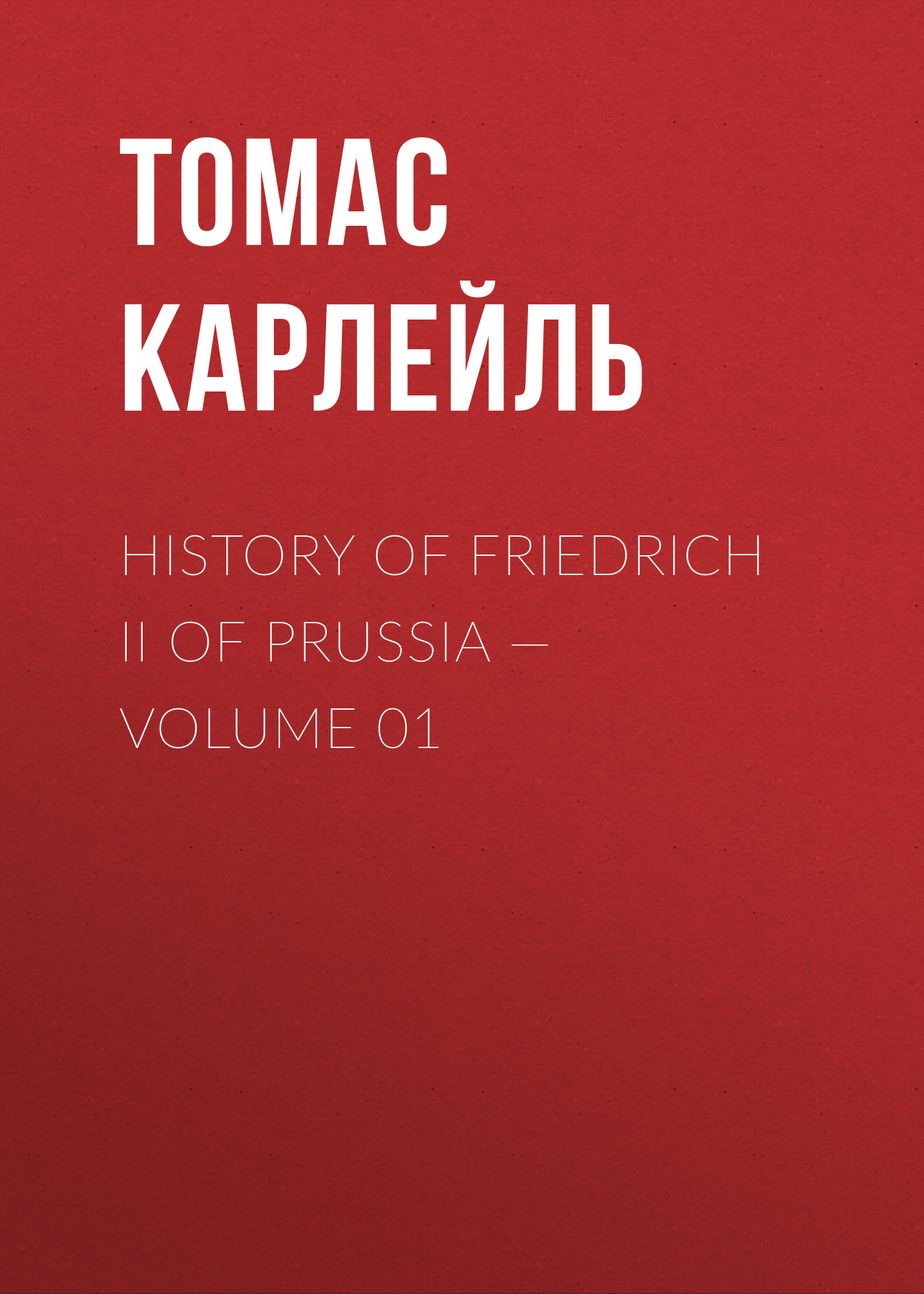 Томас Карлейль History of Friedrich II of Prussia — Volume 01