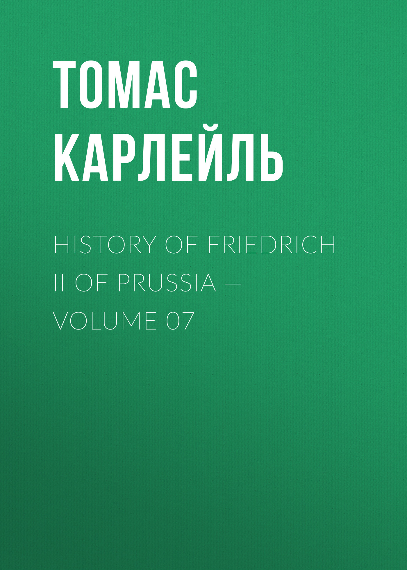 Томас Карлейль History of Friedrich II of Prussia — Volume 07 томас карлейль history of friedrich ii of prussia volume 10