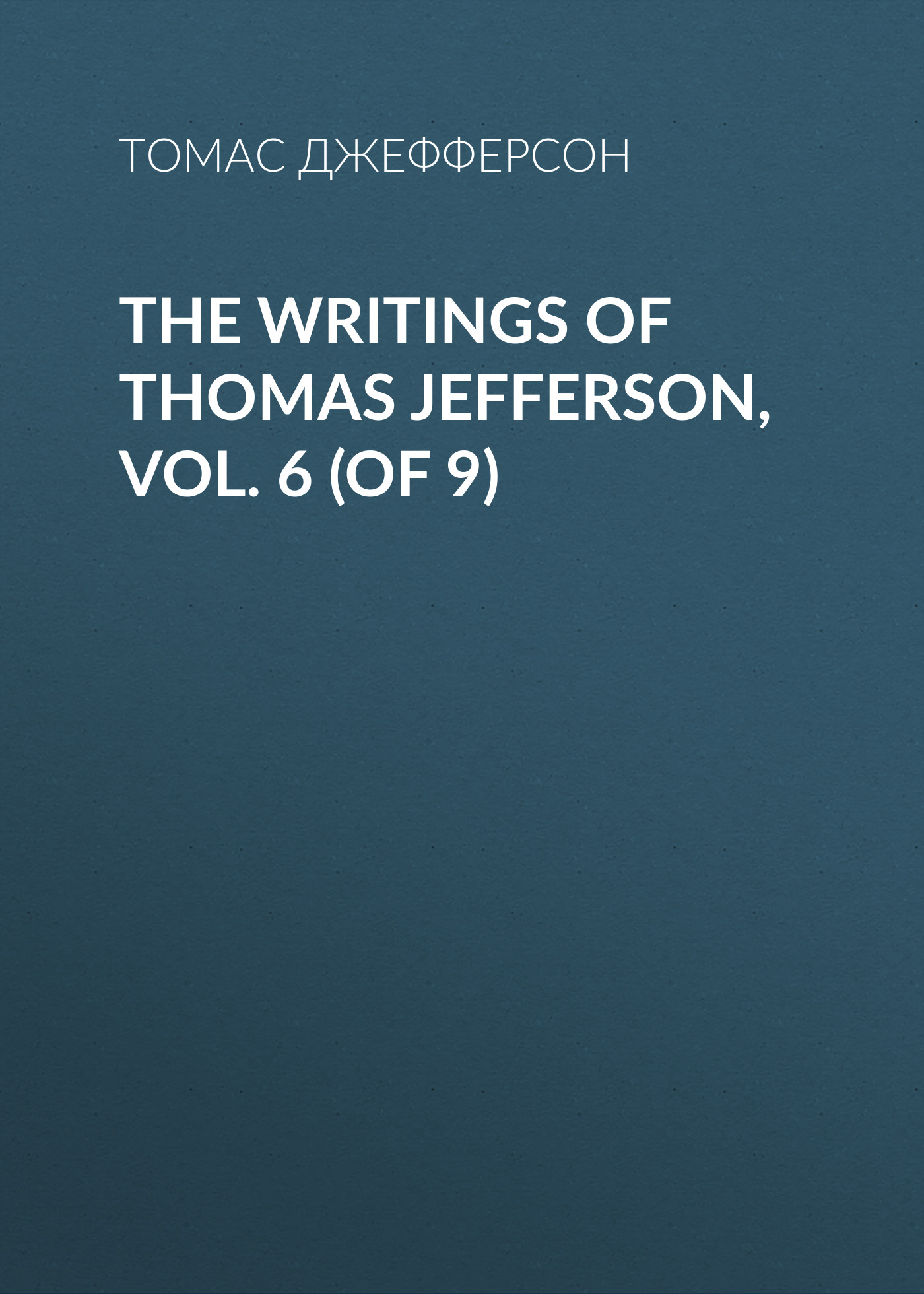 Томас Джефферсон The Writings of Thomas Jefferson, Vol. 6 (of 9) jack of fables vol 9 the end