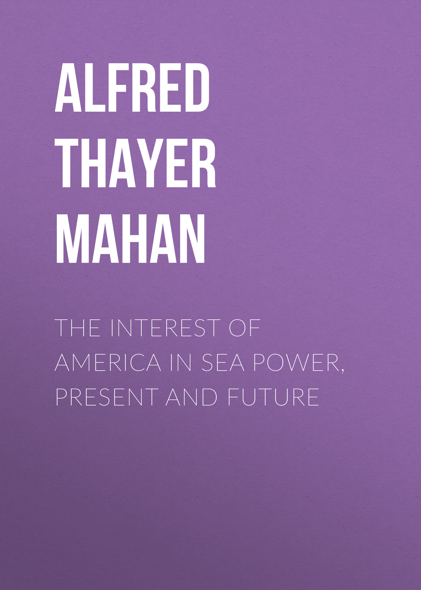 Alfred Thayer Mahan The Interest of America in Sea Power, Present and Future павел ардашев хрестоматия по всеобщей истории том 2