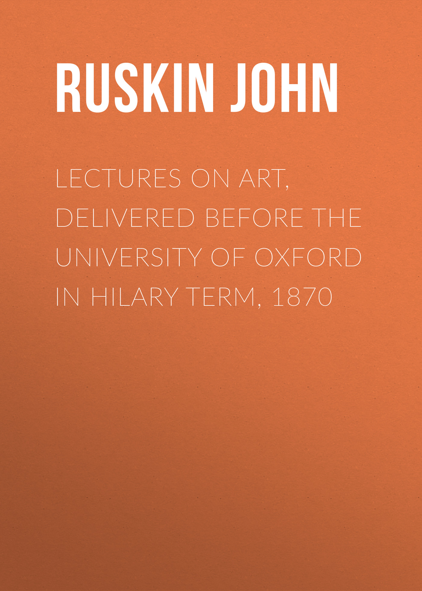 купить Ruskin John Lectures on Art, Delivered Before the University of Oxford in Hilary Term, 1870 по цене 0 рублей