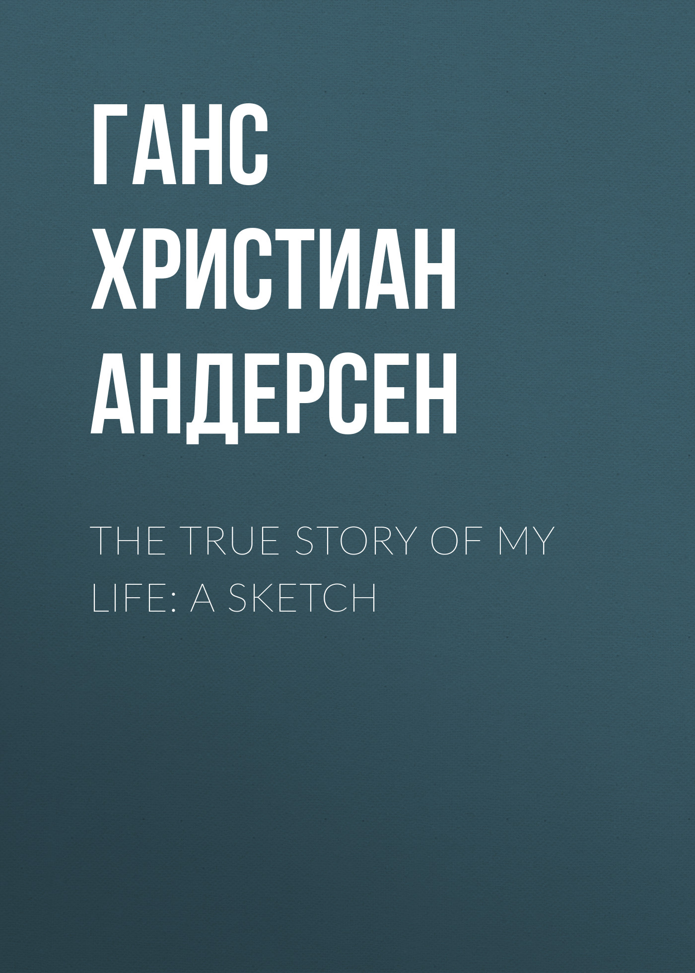 Ганс Христиан Андерсен The True Story of My Life: A Sketch trevor a harris my true life story of non hodgkin lymphoma plus amputation