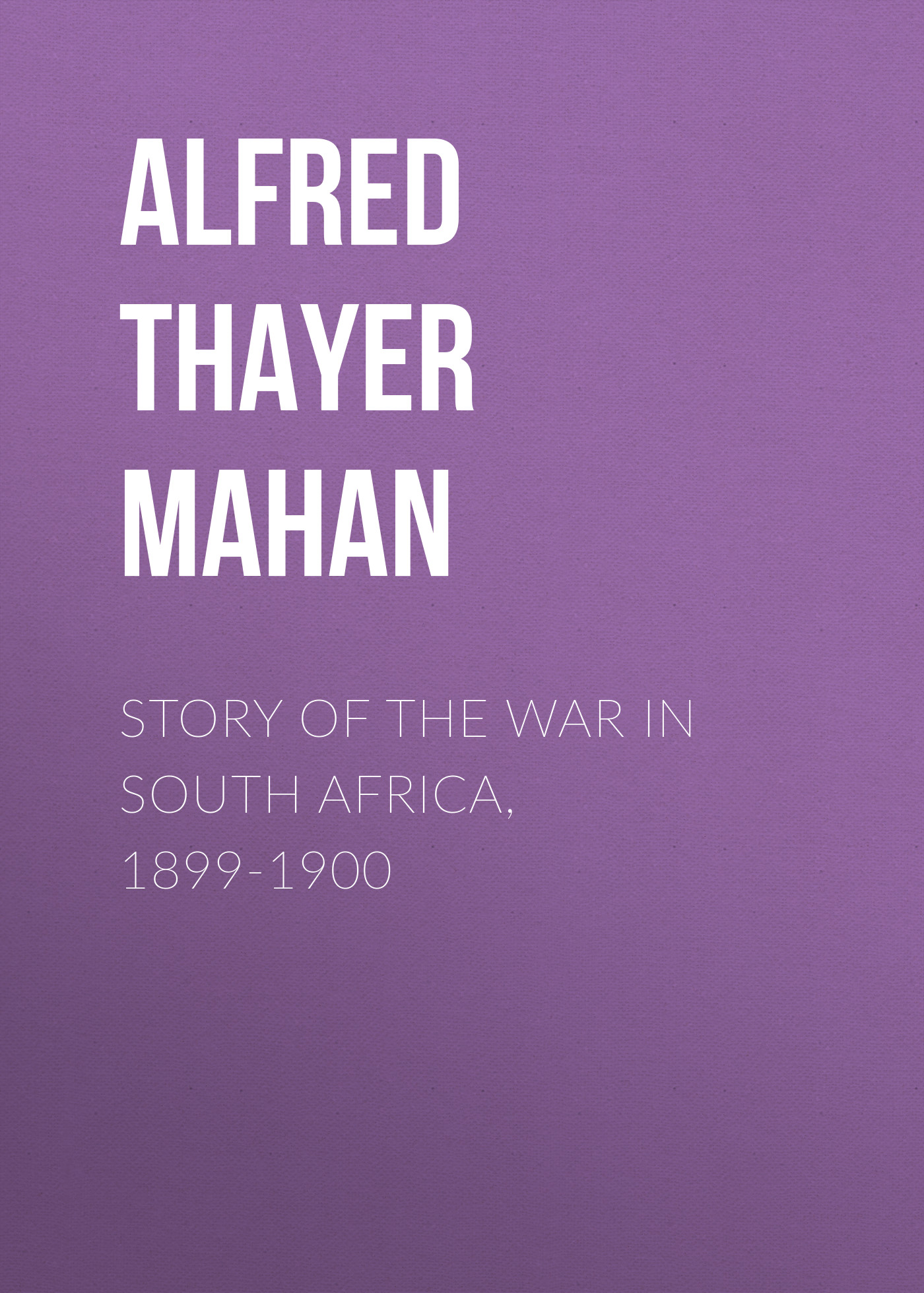 Alfred Thayer Mahan Story of the War in South Africa, 1899-1900