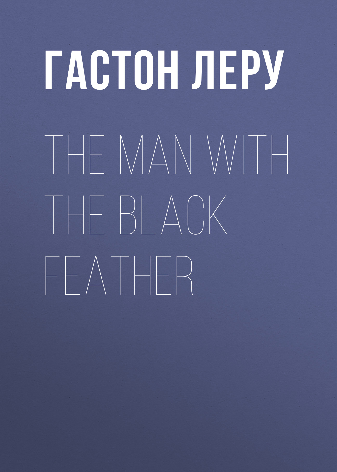 Гастон Леру The Man with the Black Feather гастон леру le fantôme de l opéra