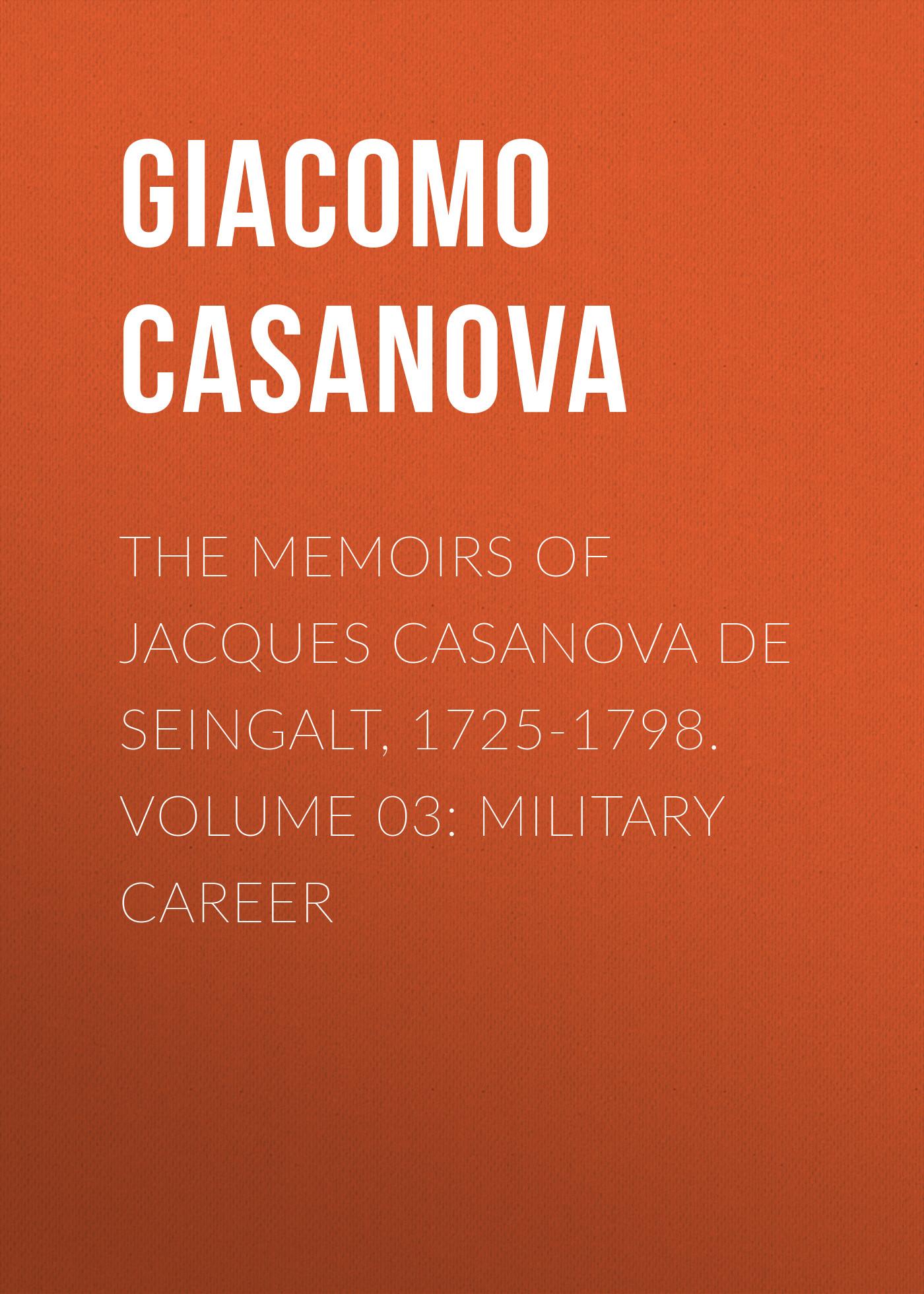 Giacomo Casanova The Memoirs of Jacques Casanova de Seingalt, 1725-1798. Volume 03: Military Career