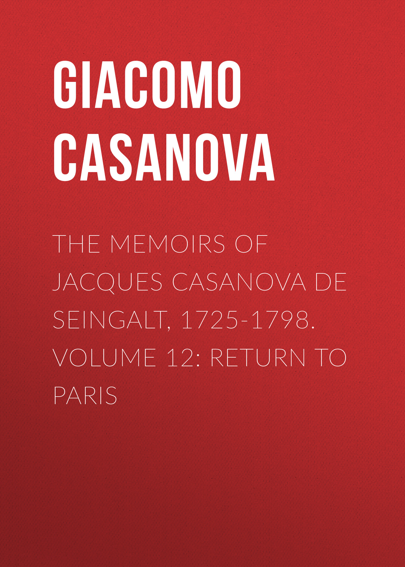 Giacomo Casanova The Memoirs of Jacques Casanova de Seingalt, 1725-1798. Volume 12: Return to Paris vixen return of lion