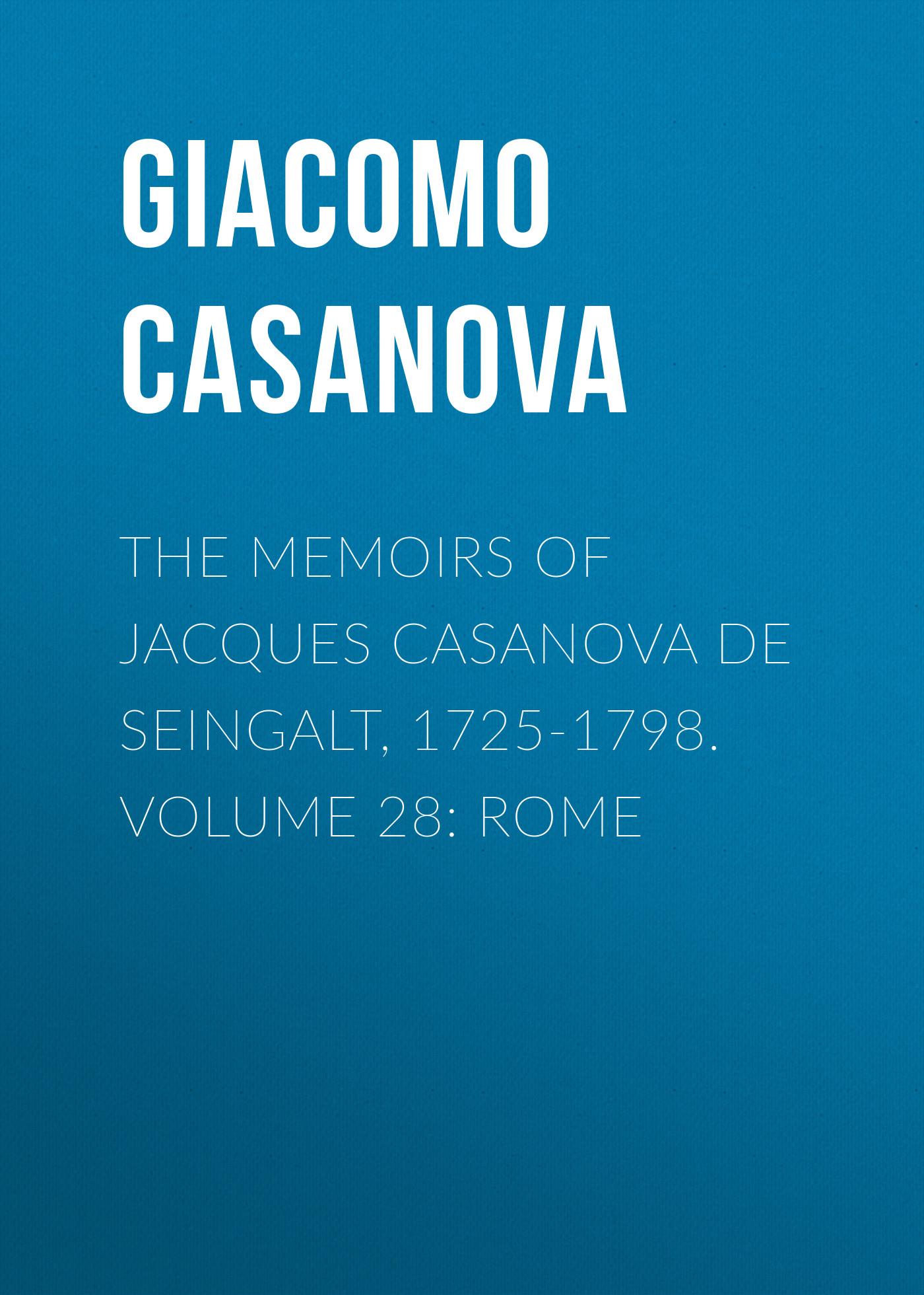 Giacomo Casanova The Memoirs of Jacques Casanova de Seingalt, 1725-1798. Volume 28: Rome giacomo casanova the memoirs of jacques casanova de seingalt 1725 1798 volume 20 milan