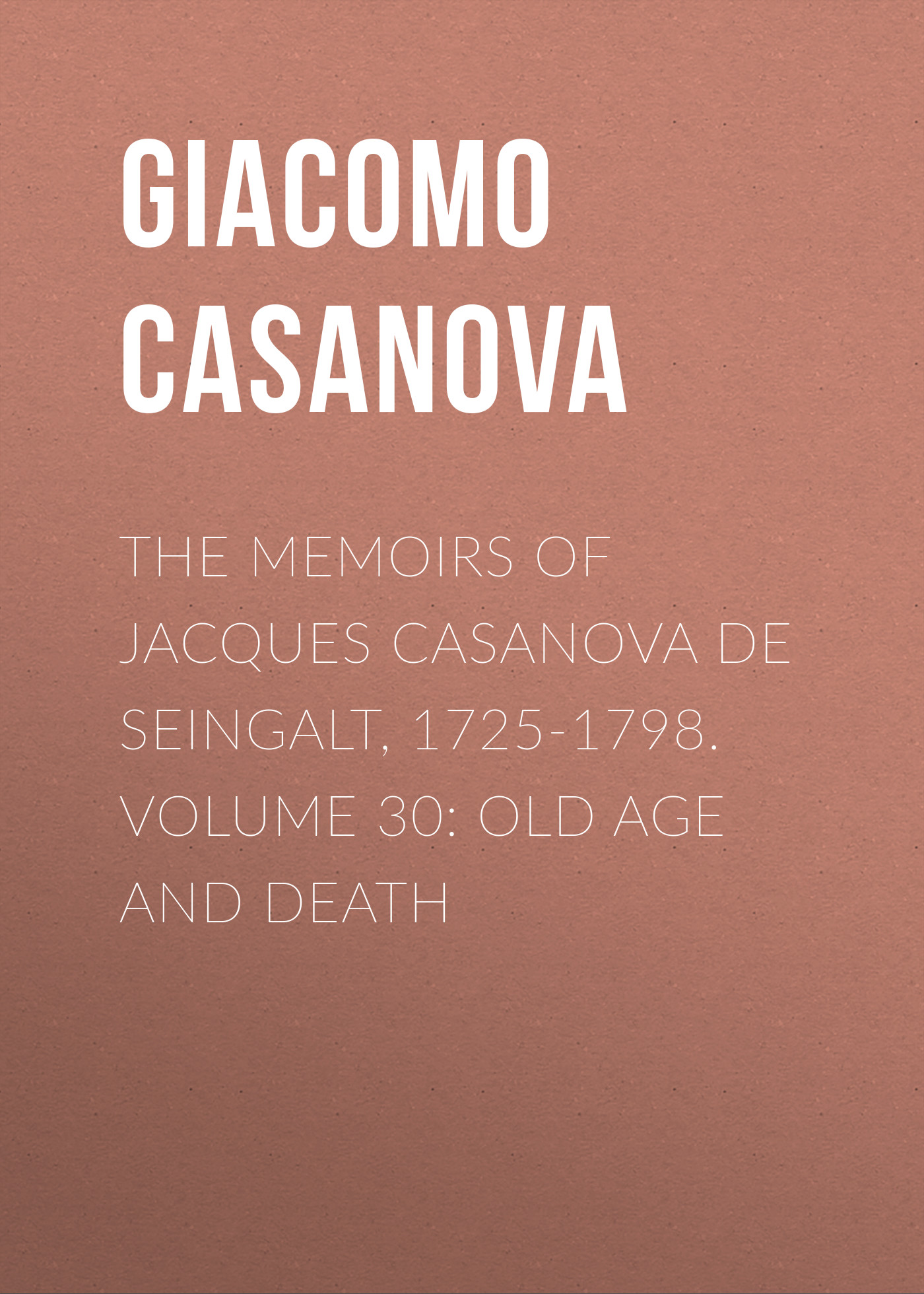 Giacomo Casanova The Memoirs of Jacques Casanova de Seingalt, 1725-1798. Volume 30: Old Age and Death giacomo casanova the memoirs of jacques casanova de seingalt 1725 1798 volume 30 old age and death