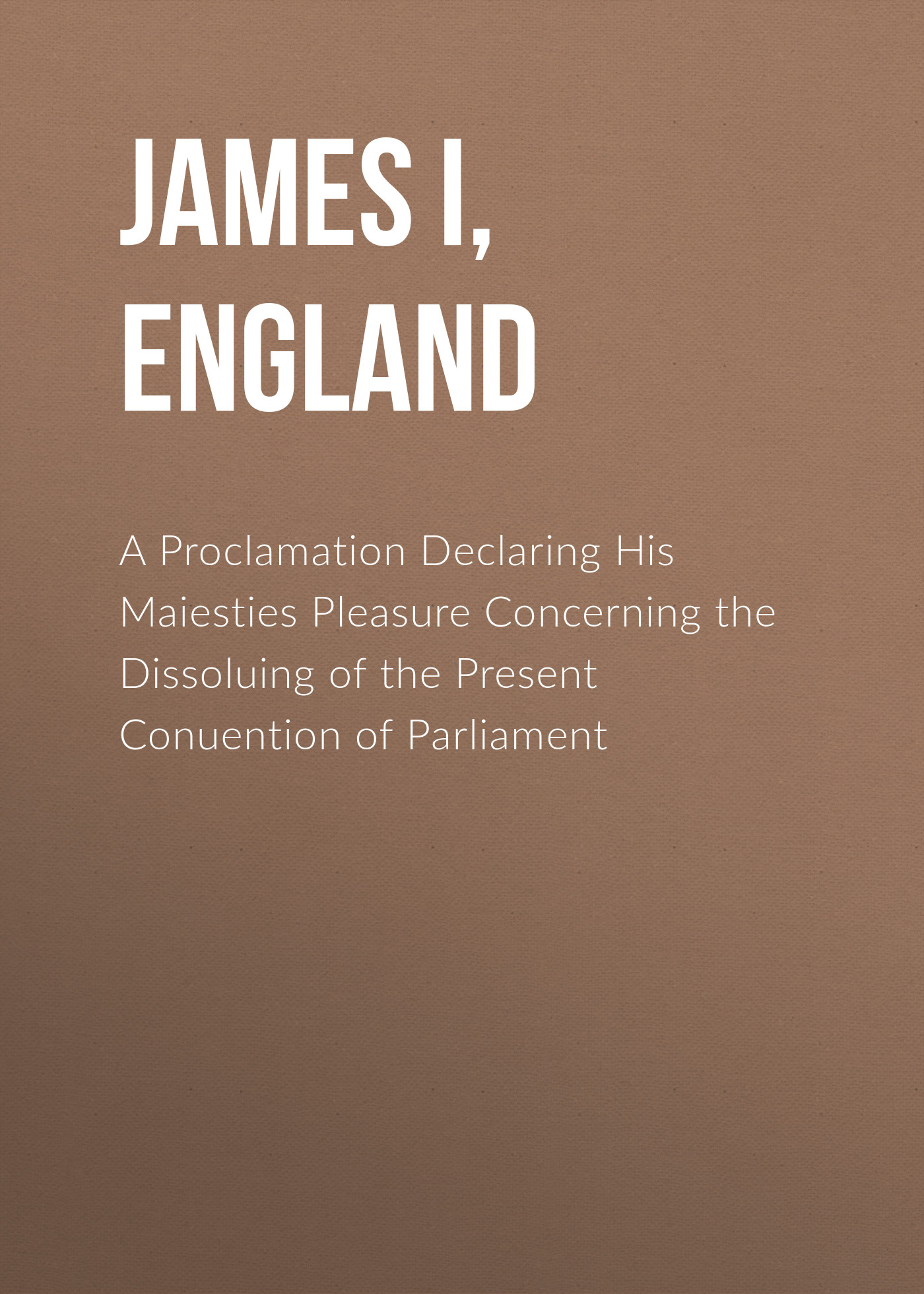 James I, King of England A Proclamation Declaring His Maiesties Pleasure Concerning the Dissoluing of the Present Conuention of Parliament king james nkum power of sex for singles
