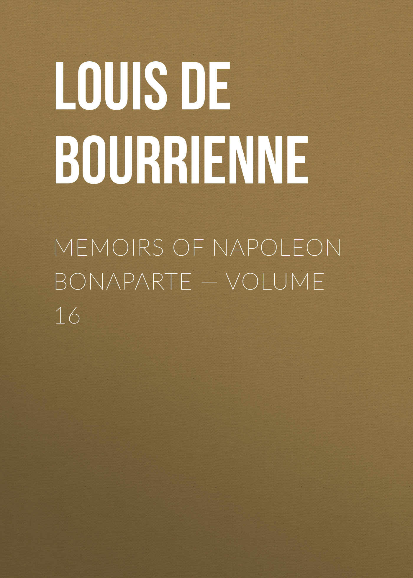 Louis de Bourrienne Memoirs of Napoleon Bonaparte — Volume 16 louis de bourrienne memoirs of napoleon bonaparte complete