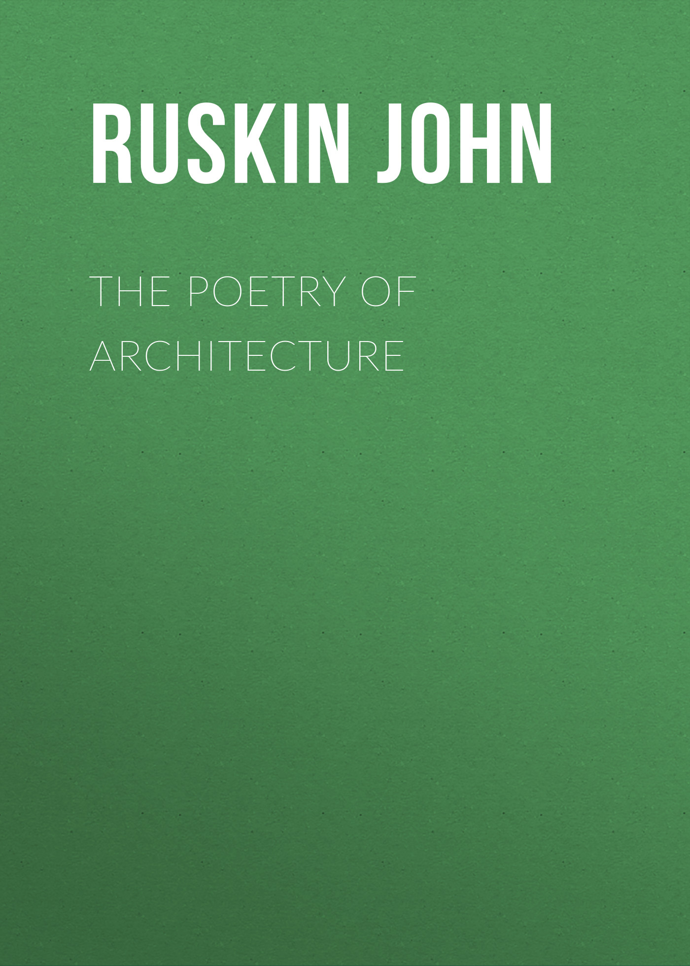 Ruskin John The Poetry of Architecture the complete poetry
