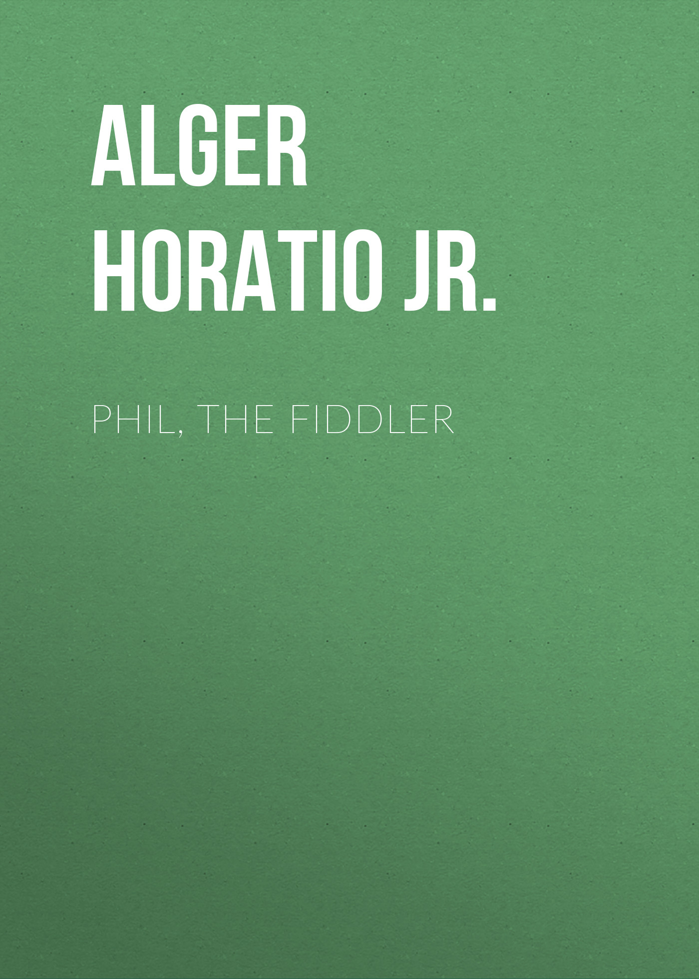 Alger Horatio Jr. Phil, the Fiddler скрипка shantou gepai скрипка 369b