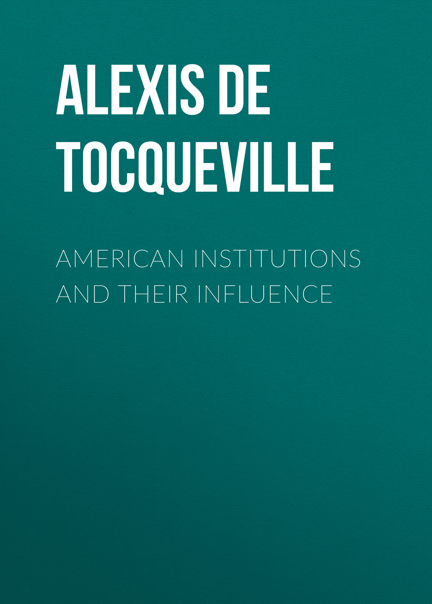 Alexis de Tocqueville American Institutions and Their Influence