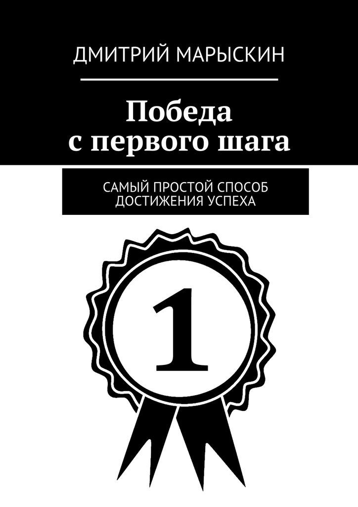 Дмитрий Марыскин Победа спервогошага. Самый простой способ достижения успеха дмитрий марыскин сеть в сети или