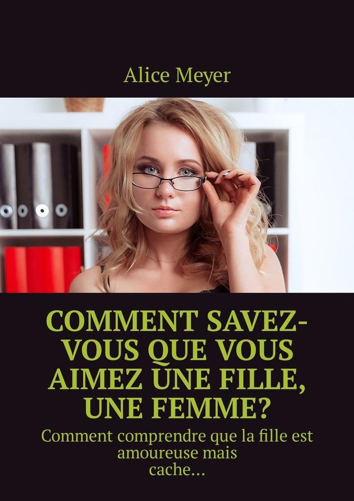 Alice Meyer Comment savez-vous que vous aimez une fille, une femme? Comment comprendre que la fille est amoureusemais cache… une fille de napoleon