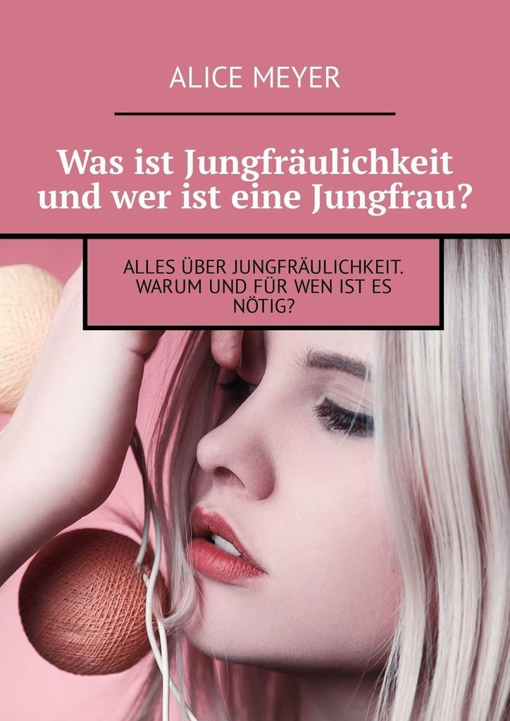 Alice Meyer Was ist Jungfräulichkeit und wer ist eine Jungfrau? Alles über Jungfräulichkeit. Warum und für wen ist es nötig? deutsch ist easy buch d
