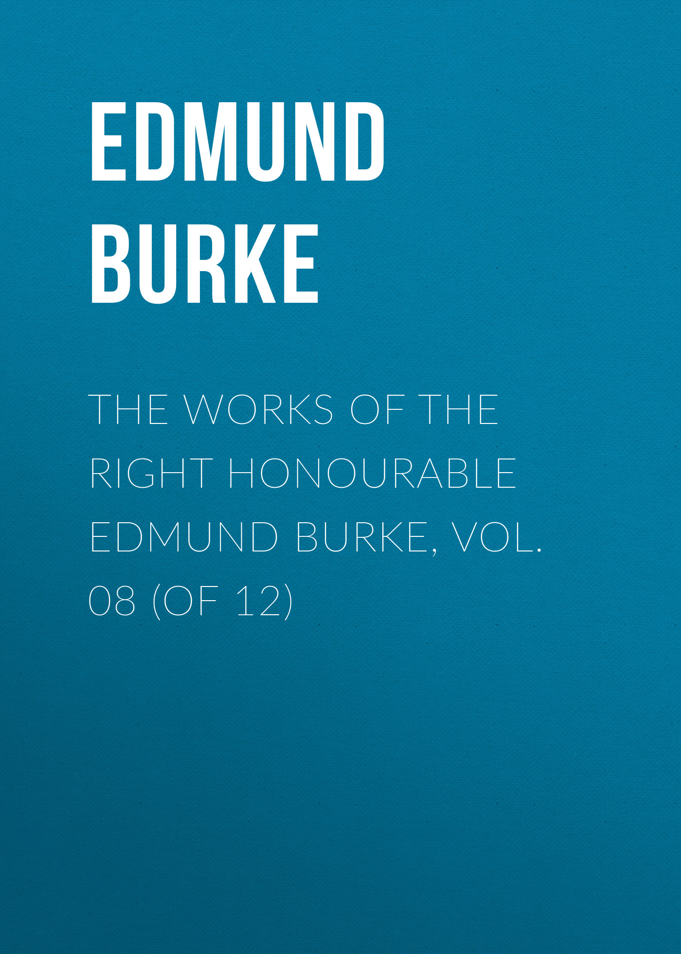 Edmund Burke The Works of the Right Honourable Edmund Burke, Vol. 08 (of 12) burke edmund the speeches of the right honourable edmund burke on the impeachment of warren hastings