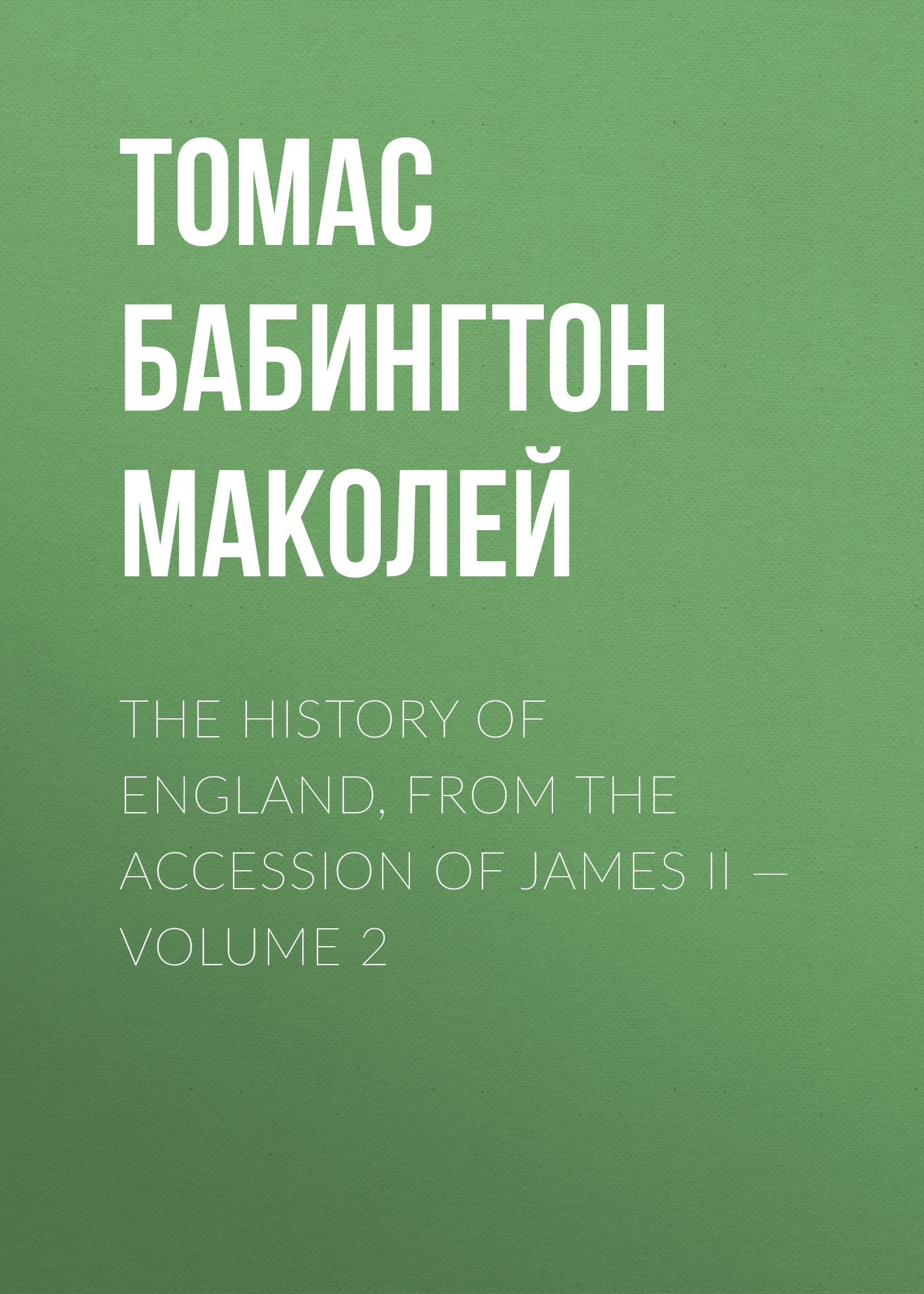 Томас Бабингтон Маколей The History of England, from the Accession of James II — Volume 2 томас бабингтон маколей lays of ancient rome