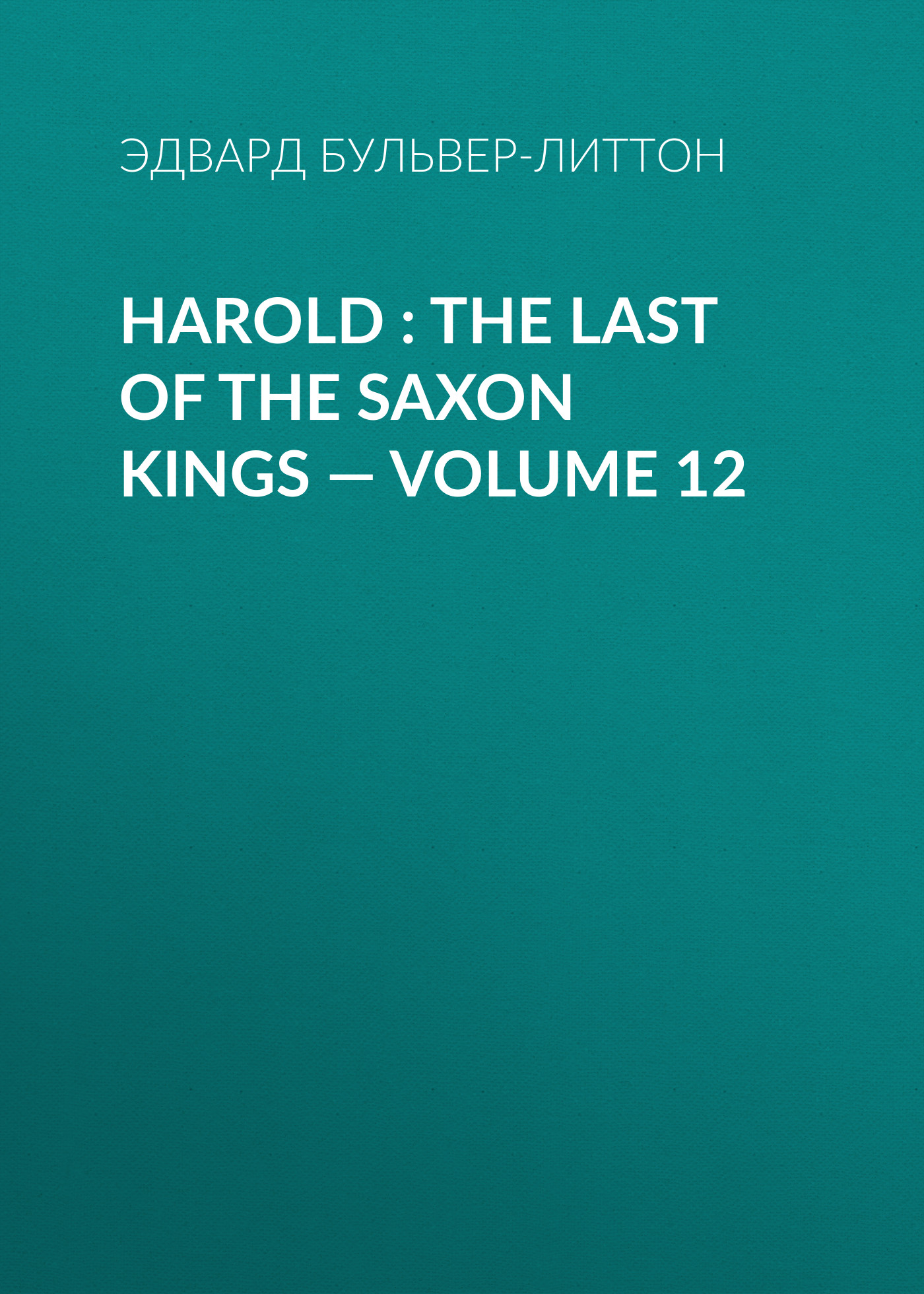 Эдвард Бульвер-Литтон Harold : the Last of the Saxon Kings — Volume 12 эдвард бульвер литтон harold the last of the saxon kings volume 06