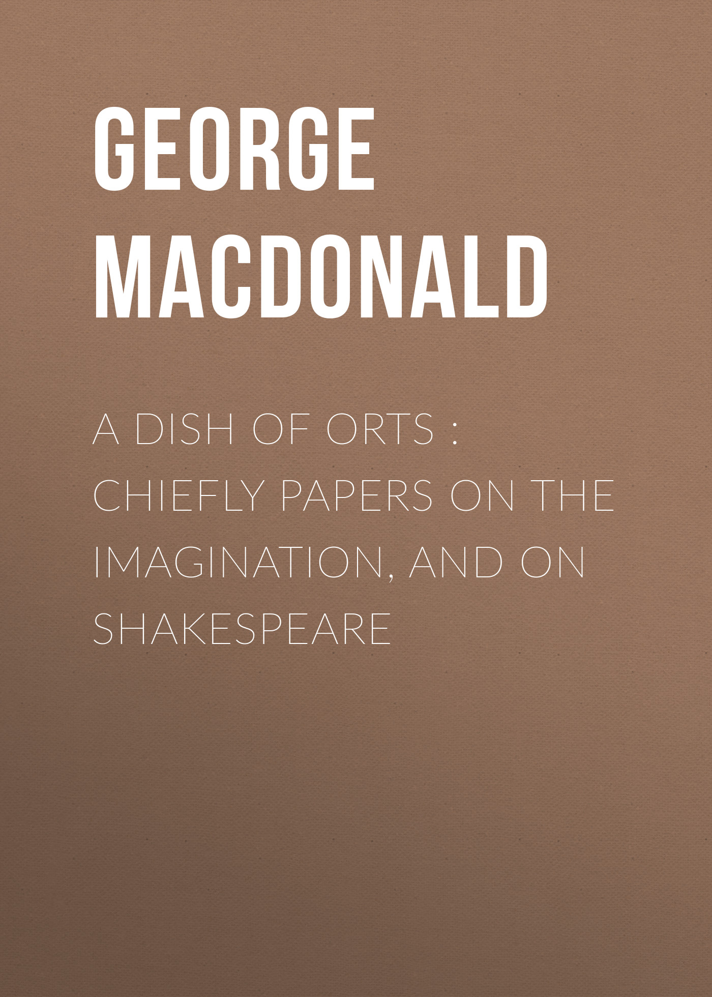 George MacDonald A Dish of Orts : Chiefly Papers on the Imagination, and on Shakespeare george macdonald weighed and wanting