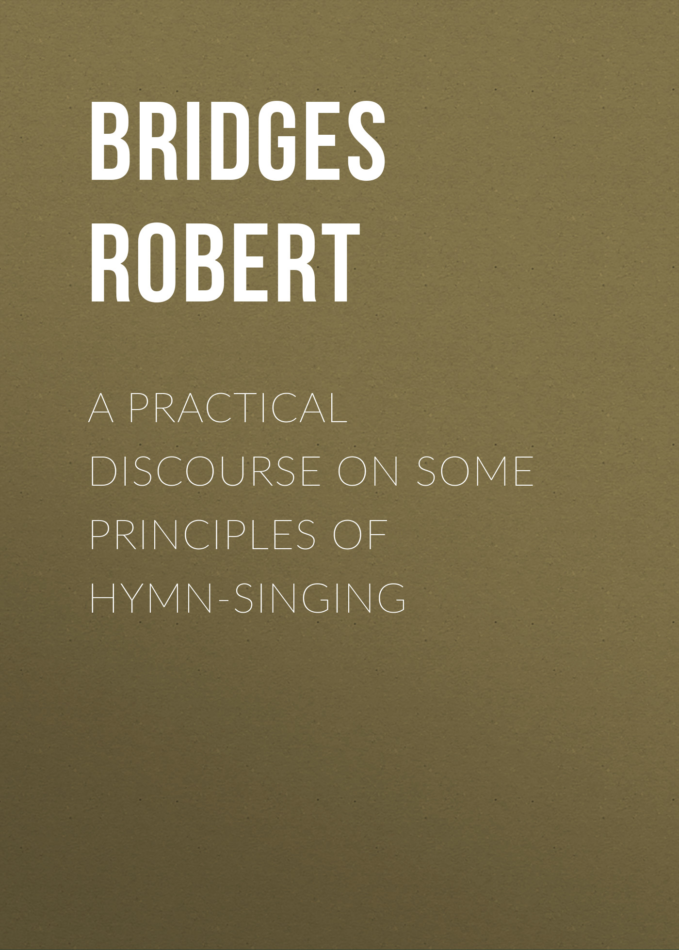 Bridges Robert A Practical Discourse on Some Principles of Hymn-Singing bridges robert on english homophones