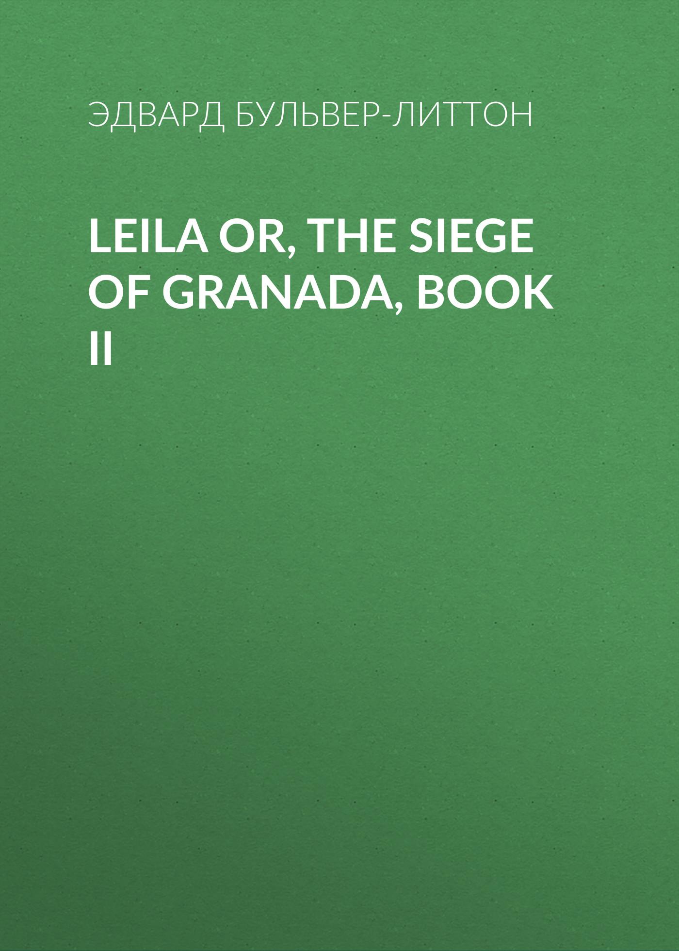 Эдвард Бульвер-Литтон Leila or, the Siege of Granada, Book II эдвард бульвер литтон leila or the siege of granada book iv