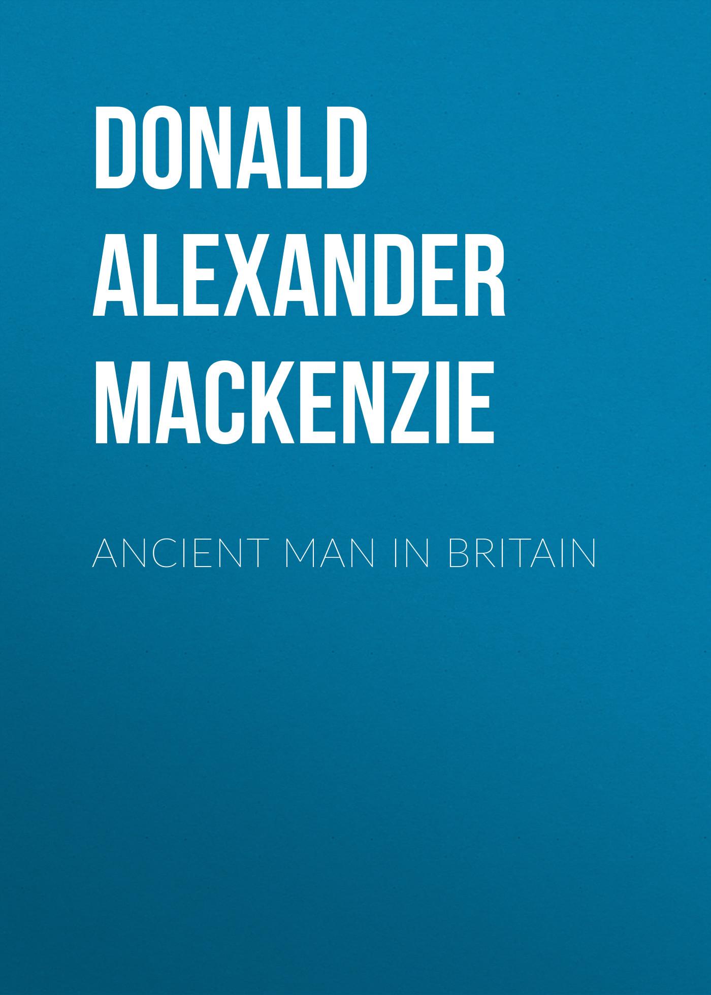 Donald Alexander Mackenzie Ancient Man in Britain donald alexander mackenzie indian myth and legend