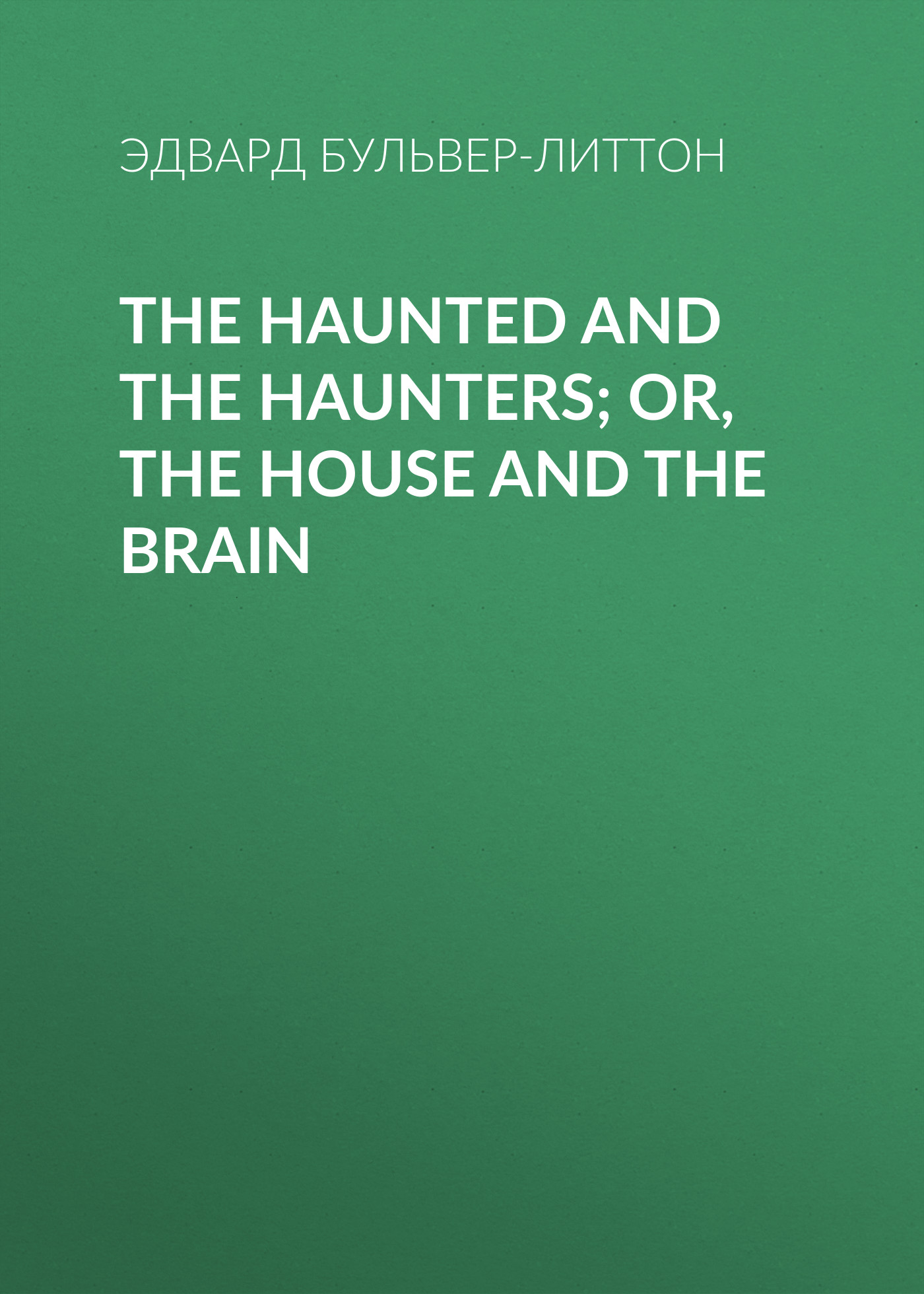 Эдвард Бульвер-Литтон The Haunted and the Haunters; Or, The House and the Brain haunted