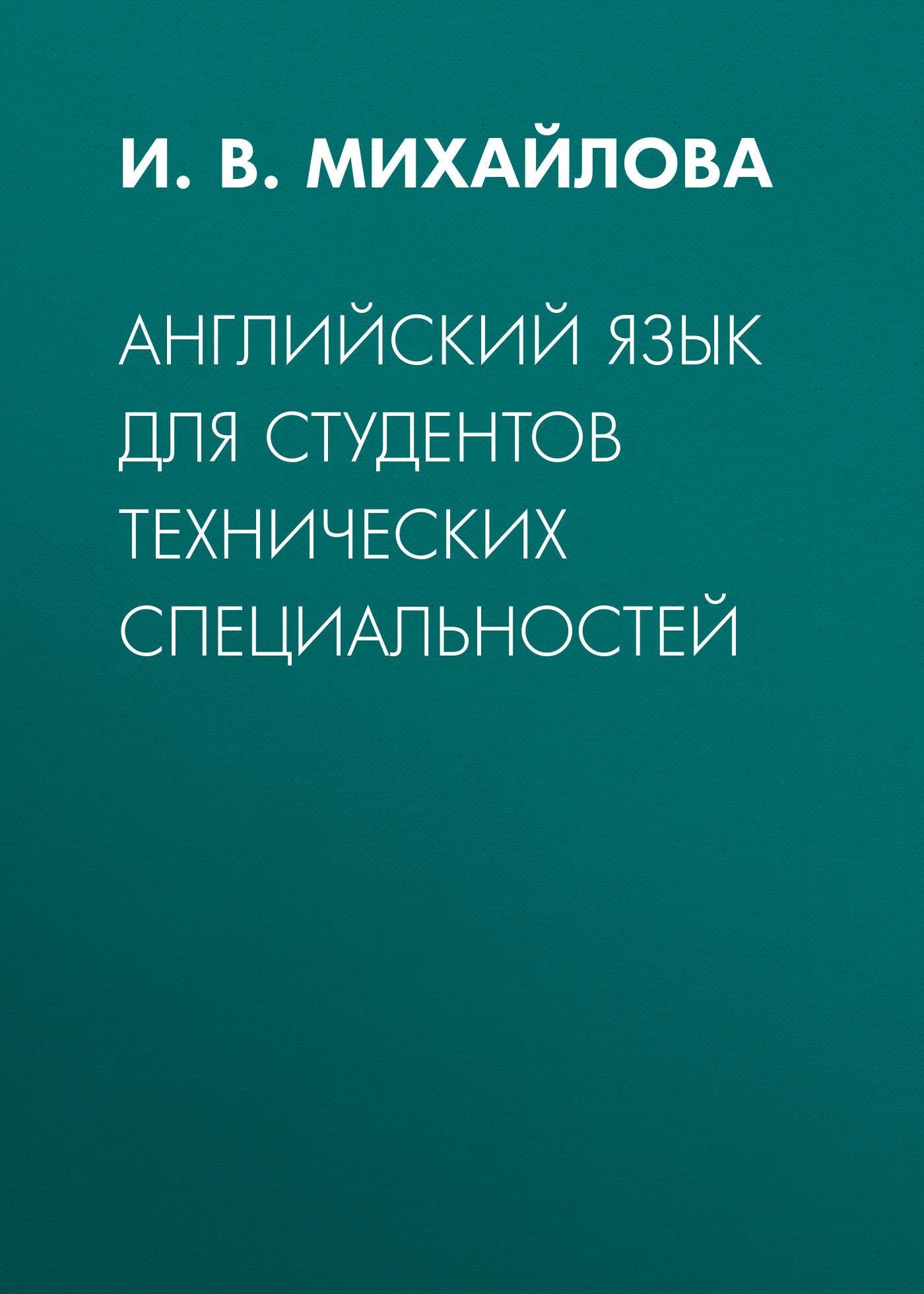 И. В. Михайлова Английский язык для студентов технических специальностей нарочная е б шевцова г в москалец л е английский язык для технических направлений для бакалавров