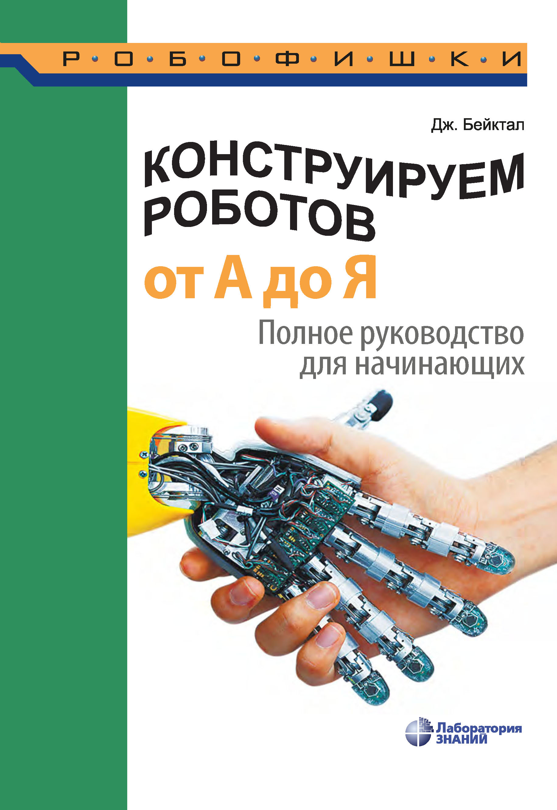 Джон Бейктал Конструируем роботов от А до Я. Полное руководство для начинающих