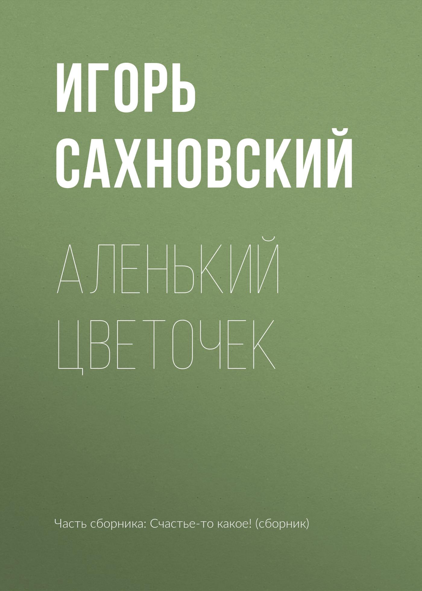 Игорь Сахновский Аленький цветочек игорь сахновский мы сами нездешние