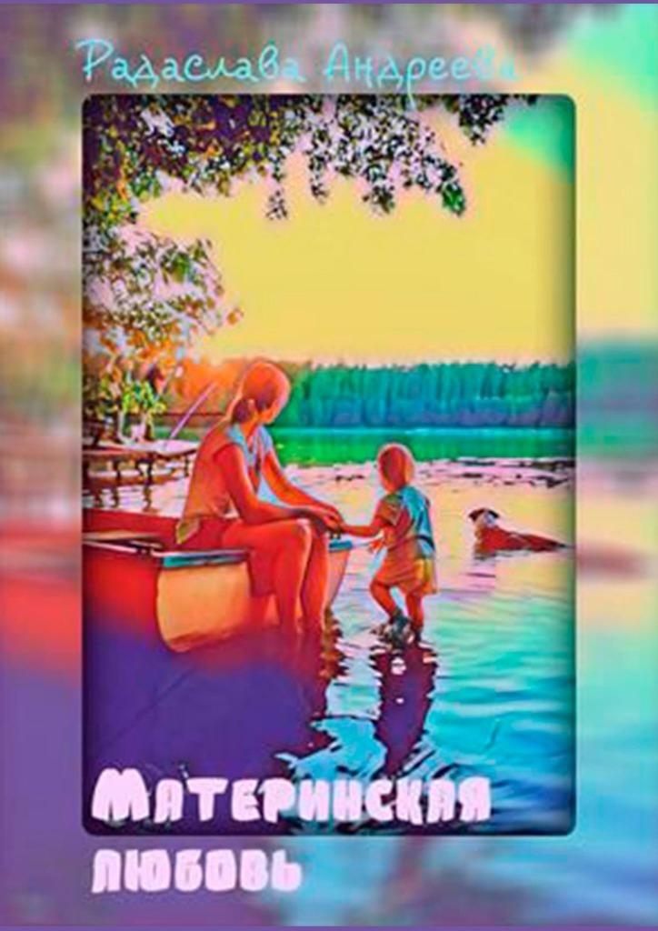 Радаслава Андреева Материнская любовь николай шмагин а любовь всегда бывает первой