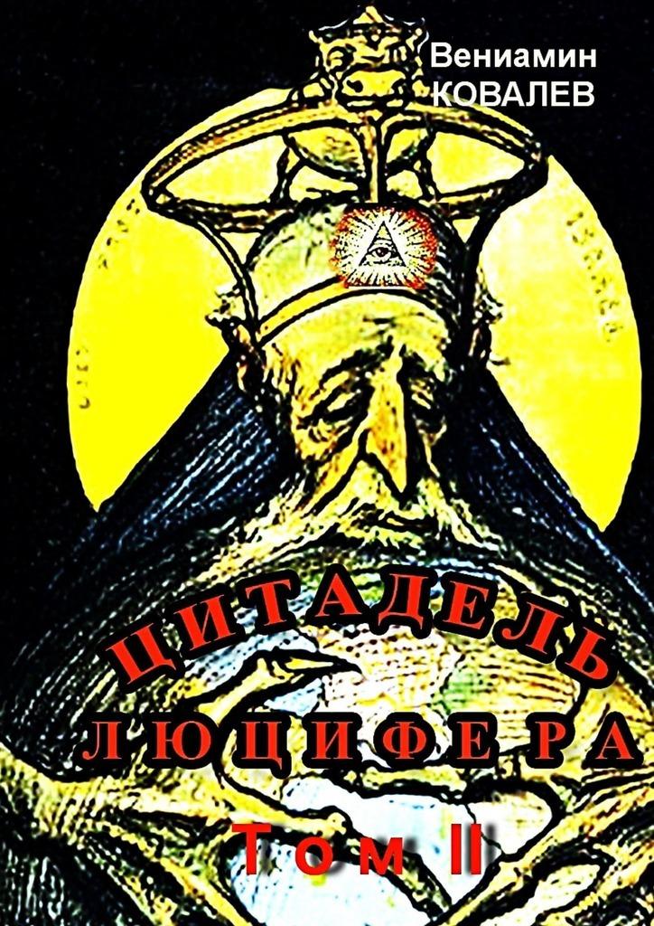 Вениамин Ковалев Цитадель Люцифера. Том II ковалев вениамин родник пробуждённого разума том 2