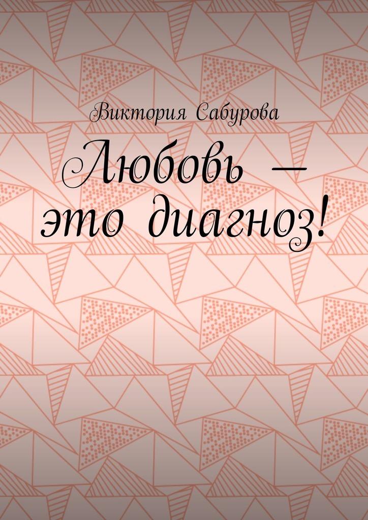 цена на Виктория Константиновна Сабурова Любовь – это диагноз!