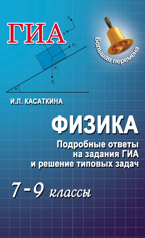 И. Л. Касаткина Физика. Подробные ответы на задания ГИА и решение типовых задач. 7–9 классы