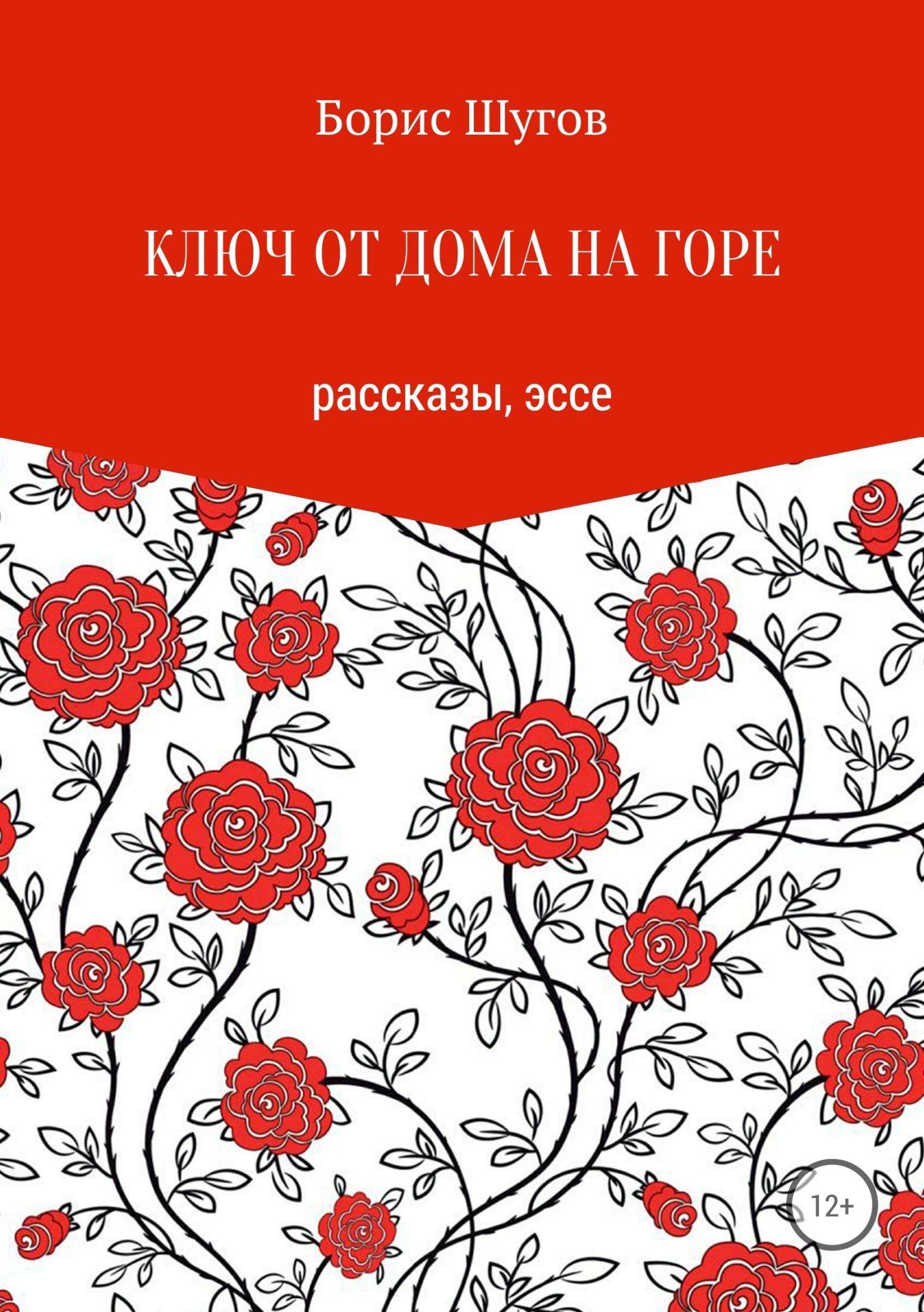 Борис Валерьевич Шугов Ключ от дома на горе борис харламов горе луковое роман в диалогах