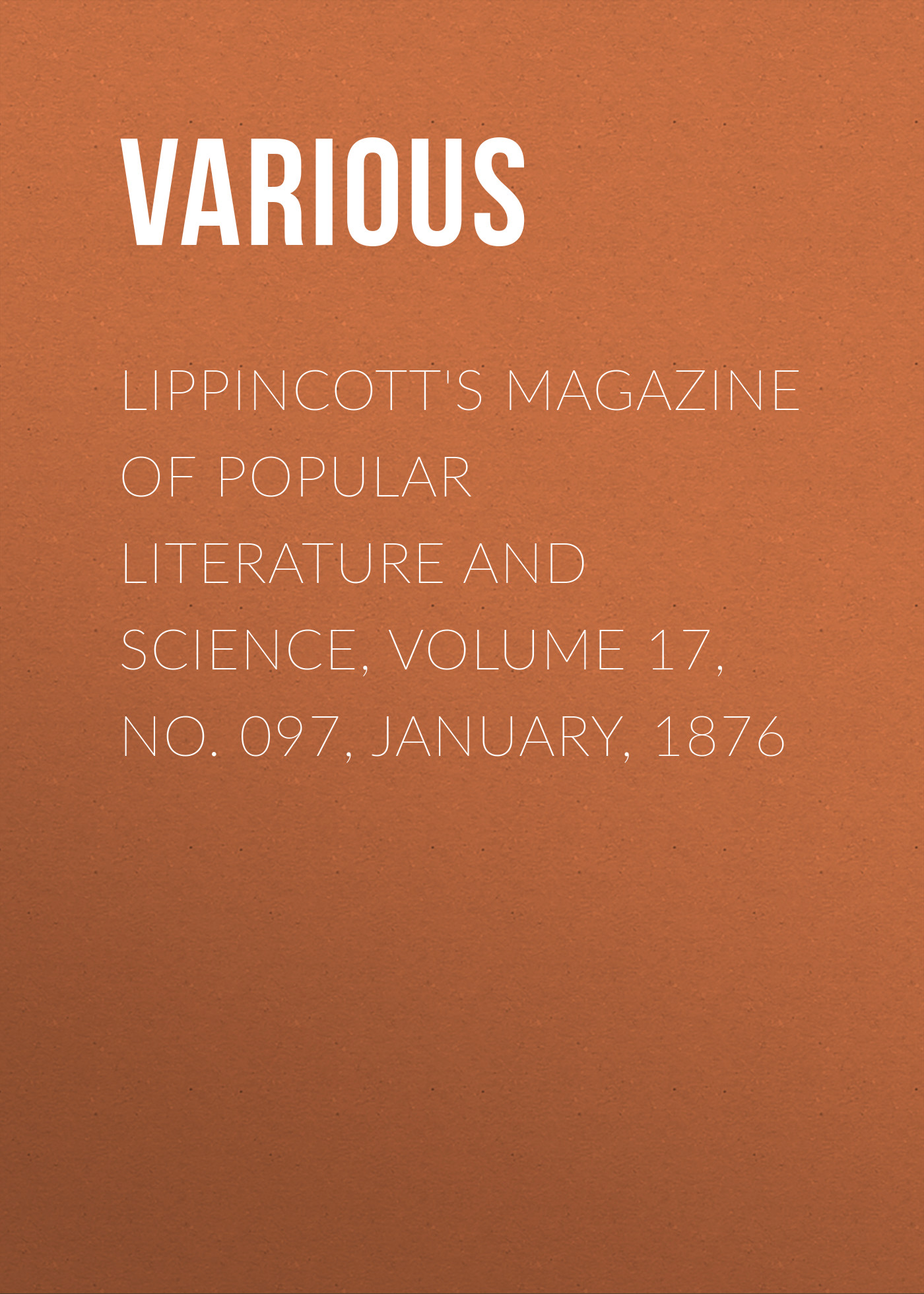 Various Lippincott's Magazine of Popular Literature and Science, Volume 17, No. 097, January, 1876