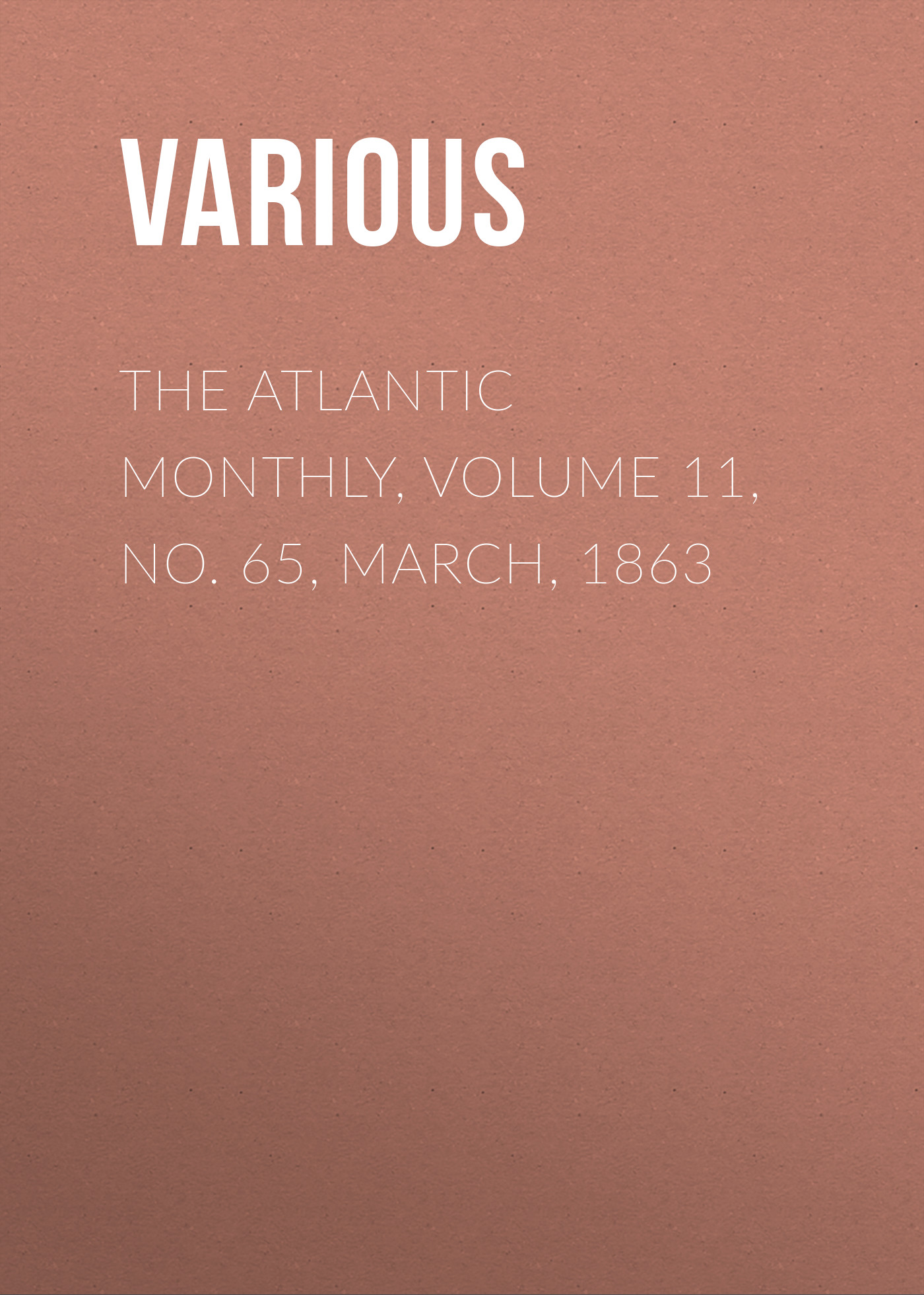Various The Atlantic Monthly, Volume 11, No. 65, March, 1863 various the atlantic monthly volume 11 no 63 january 1863