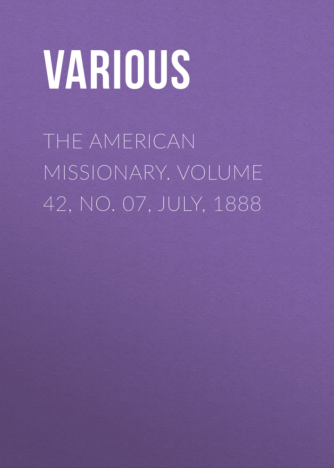 Various The American Missionary. Volume 42, No. 07, July, 1888