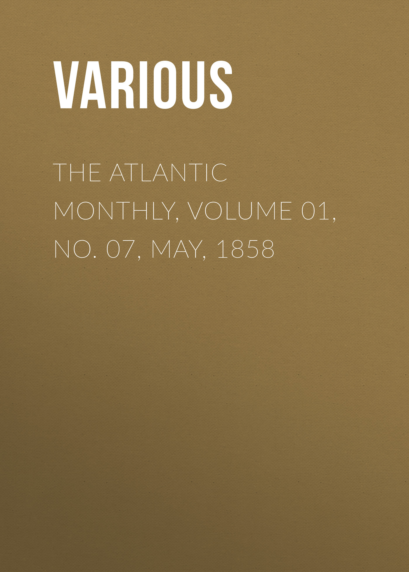 Various The Atlantic Monthly, Volume 01, No. 07, May, 1858 various the atlantic monthly volume 02 no 10 august 1858